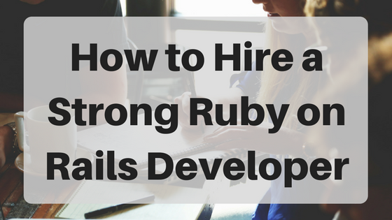 How To Hire A Strong Ruby On Rails Developer