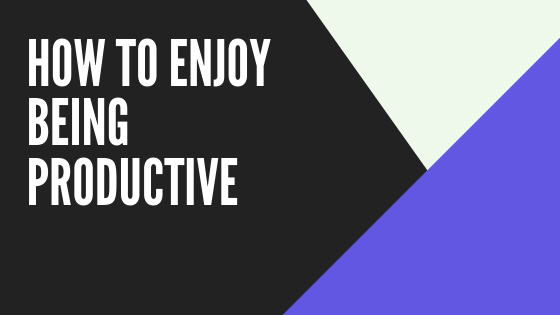 How to enjoy being productive - personal productivity tips